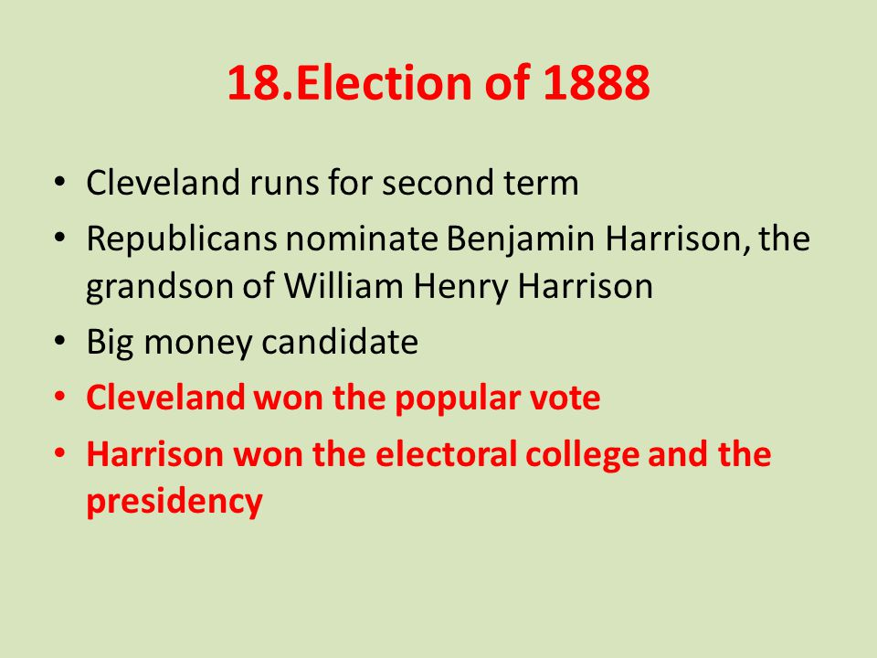 18.Election of 1888 Cleveland runs for second term Republicans nominate Benjamin Harrison, the grandson of William Henry Harrison Big money candidate Cleveland won the popular vote Harrison won the electoral college and the presidency