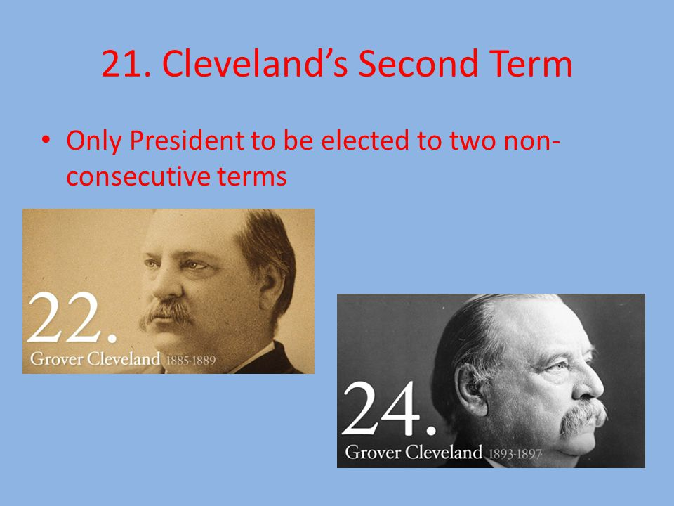 21. Cleveland's Second Term Only President to be elected to two non- consecutive terms