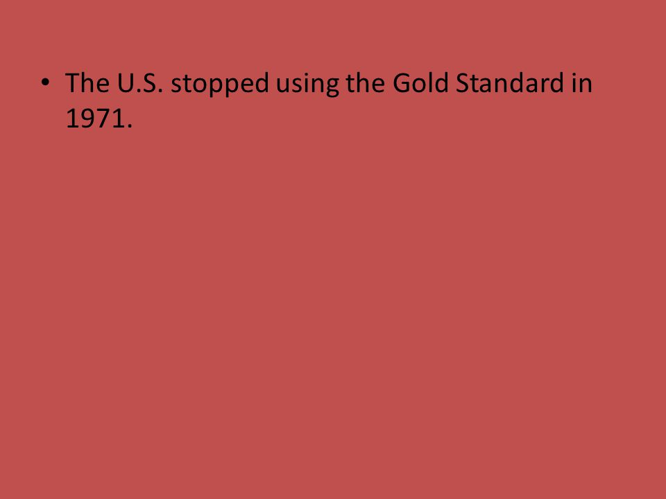 The U.S. stopped using the Gold Standard in 1971.