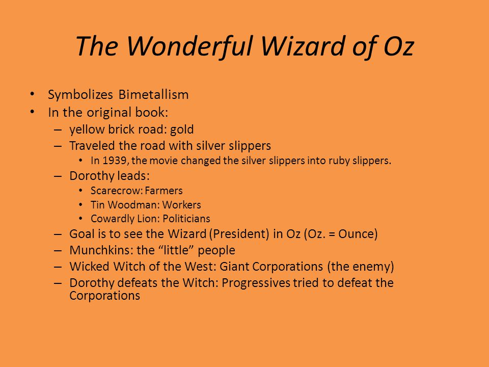 The Wonderful Wizard of Oz Symbolizes Bimetallism In the original book: – yellow brick road: gold – Traveled the road with silver slippers In 1939, the movie changed the silver slippers into ruby slippers.