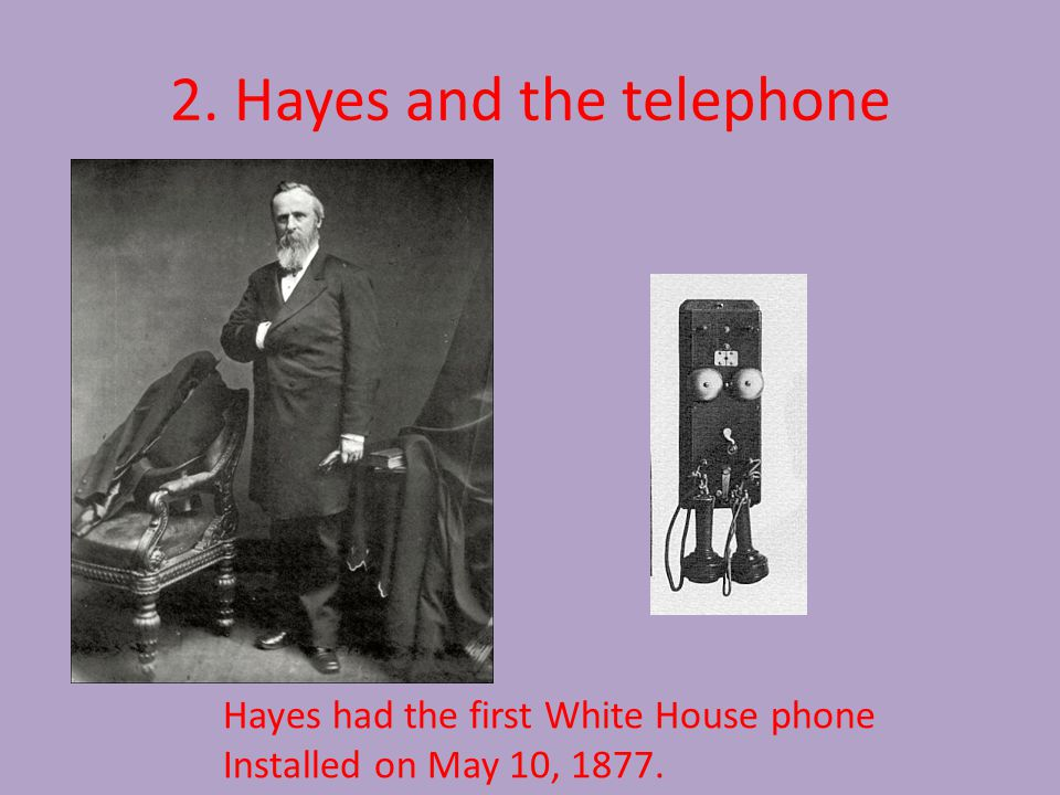 2. Hayes and the telephone Hayes had the first White House phone Installed on May 10, 1877.
