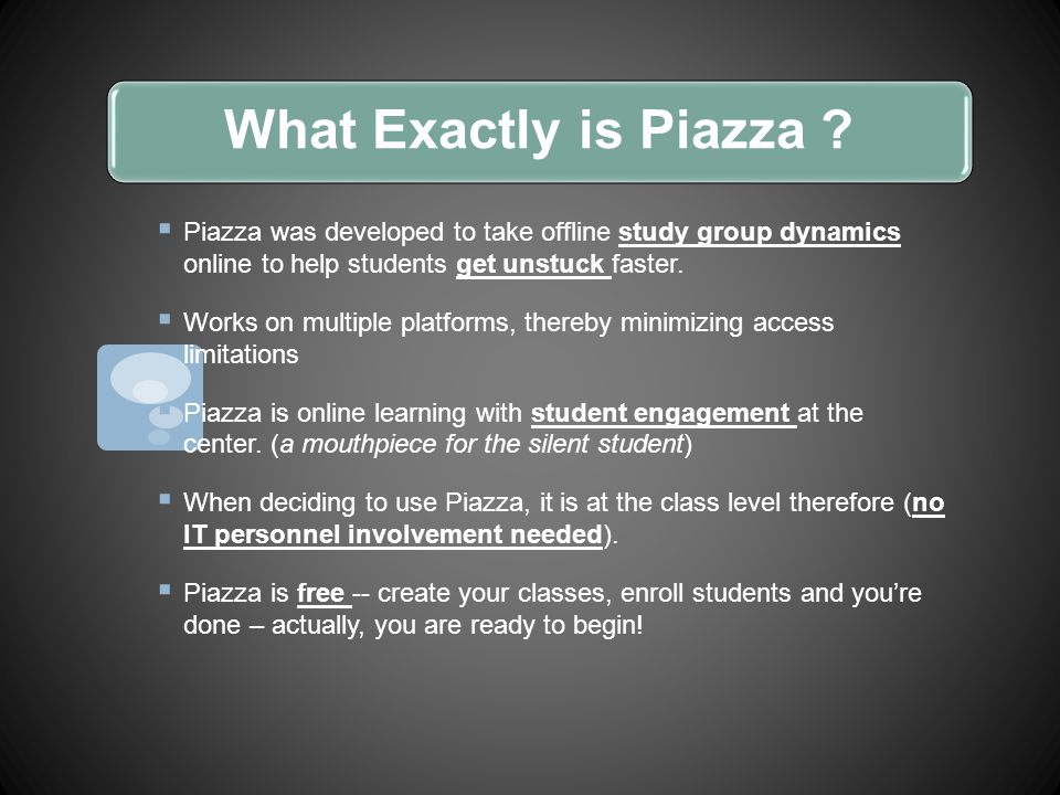 What Exactly is Piazza ?  Piazza was developed to take offline study group dynamics online to help students get unstuck faster.  Works on multiple p