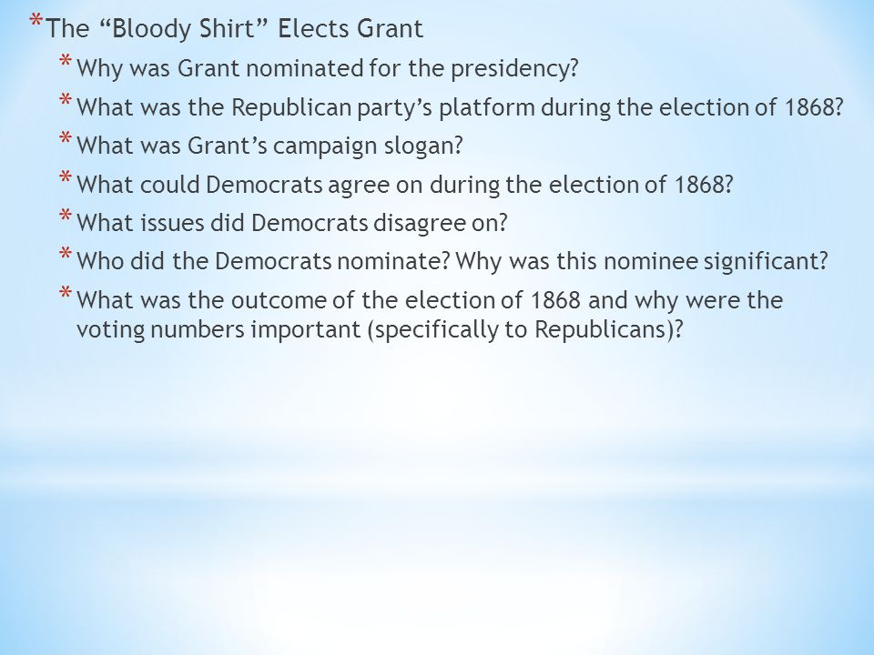 "* The ""Bloody Shirt"" Elects Grant * Why was Grant nominated for the presidency? * What was the Republican party's platform during the election of 1868"