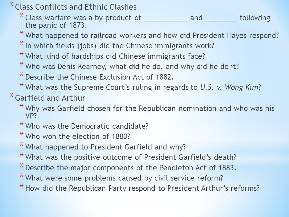 * Class Conflicts and Ethnic Clashes * Class warfare was a by-product of ___________ and ________ following the panic of 1873. * What happened to rail