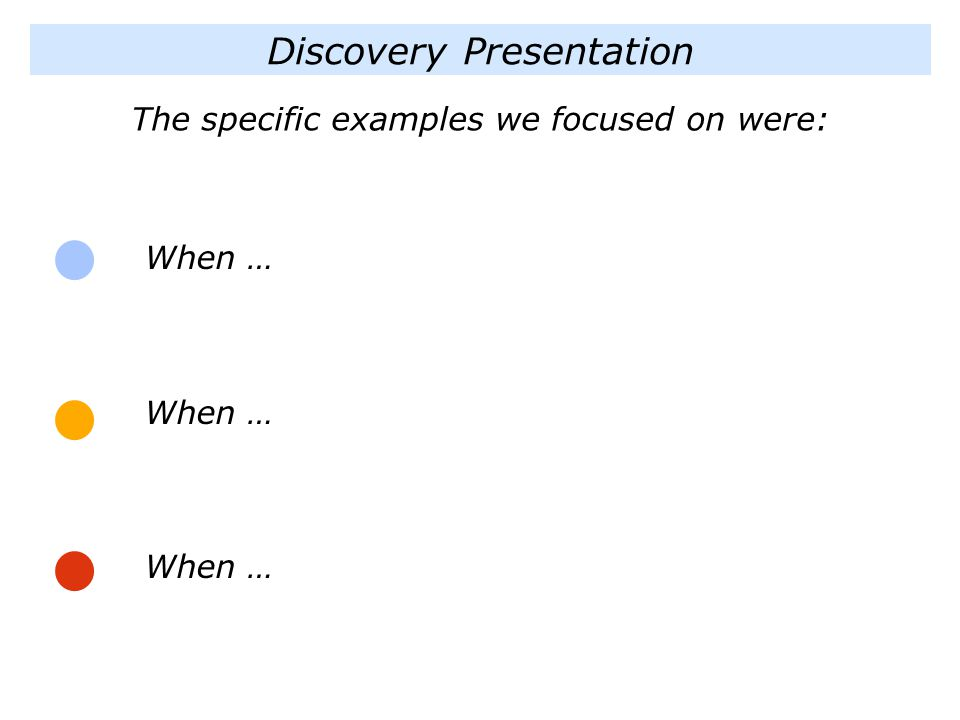 Discovery Presentation When … When … When … The specific examples we focused on were: