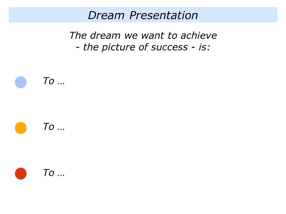 Dream Presentation To … To … To … The dream we want to achieve - the picture of success - is: