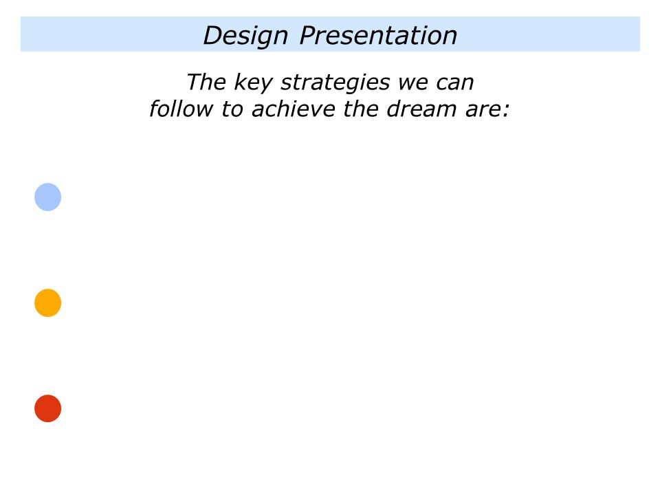 Design Presentation The key strategies we can follow to achieve the dream are: