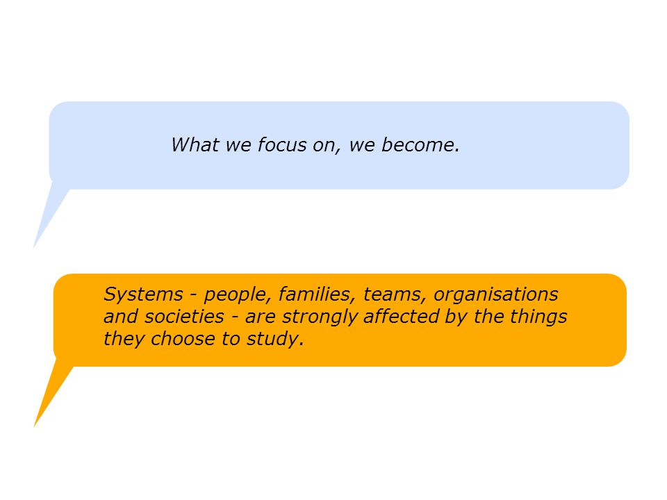 What we focus on, we become. Systems - people, families, teams, organisations and societies - are strongly affected by the things they choose to study