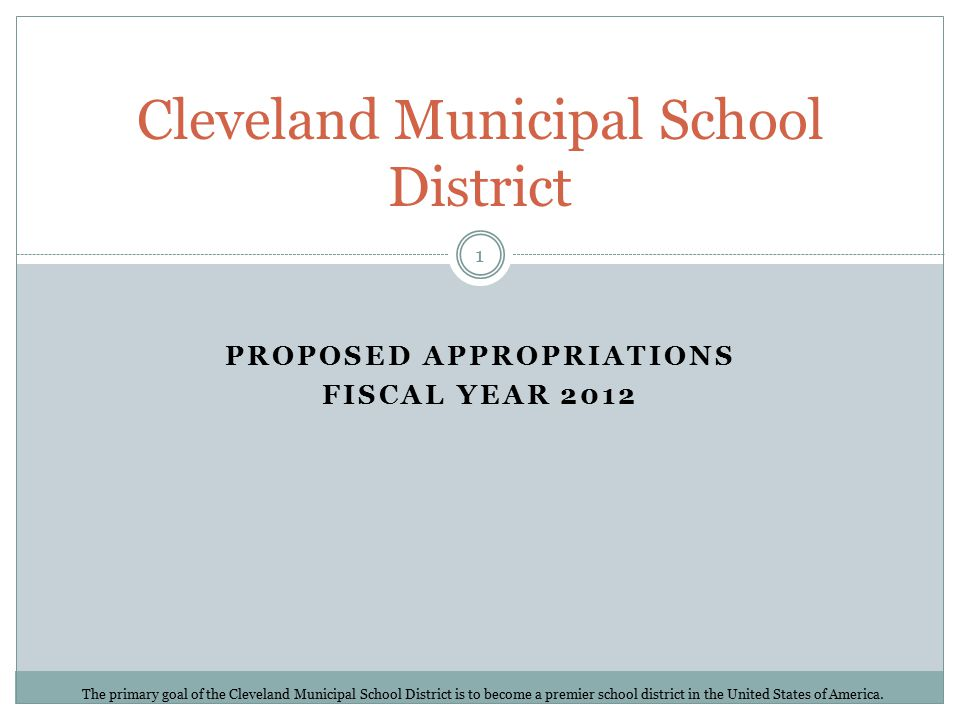 PROPOSED APPROPRIATIONS FISCAL YEAR 2012 Cleveland Municipal School District The primary goal of the Cleveland Municipal School District is to become a premier school district in the United States of America.