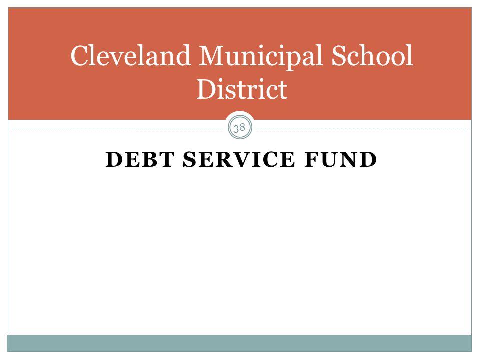 DEBT SERVICE FUND 38 Cleveland Municipal School District