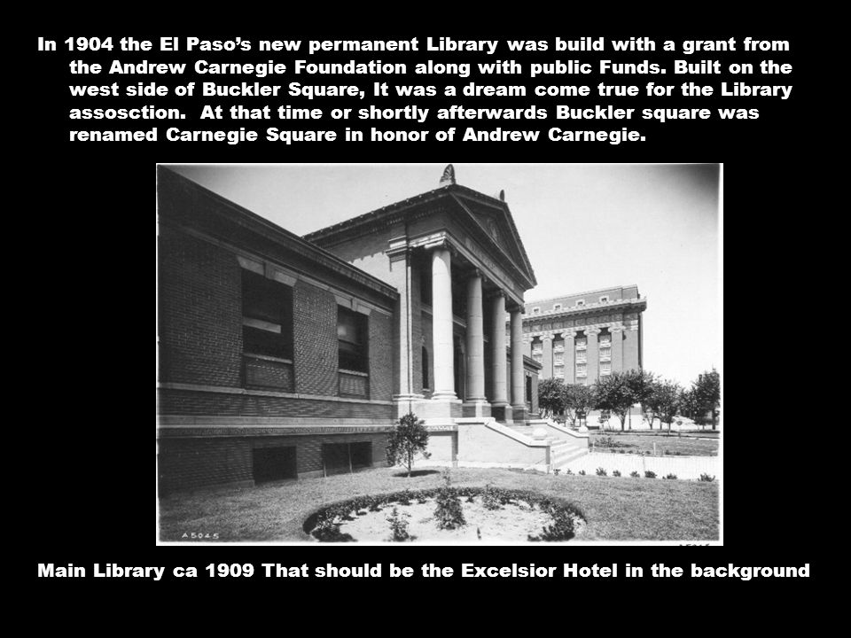 In 1904 the El Paso's new permanent Library was build with a grant from the Andrew Carnegie Foundation along with public Funds.
