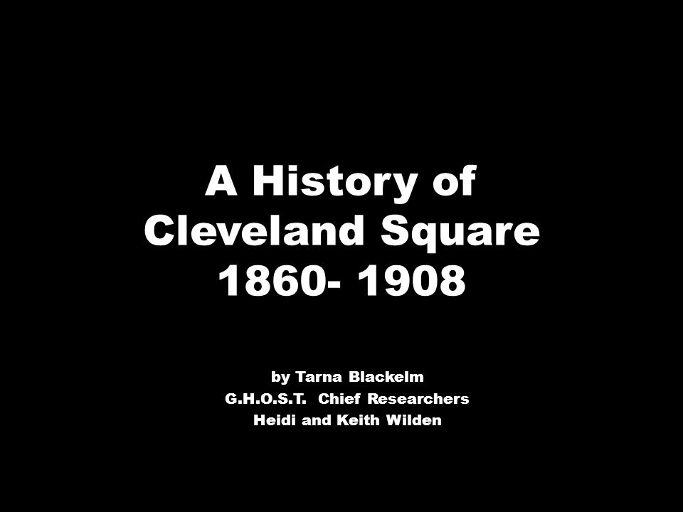 A History of Cleveland Square 1860- 1908 by Tarna Blackelm G.H.O.S.T.