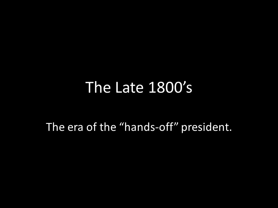 """The Late 1800's The era of the """"hands-off"""" president."""