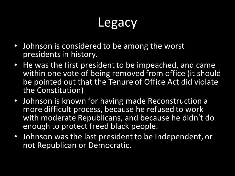 Legacy Johnson is considered to be among the worst presidents in history. He was the first president to be impeached, and came within one vote of bein