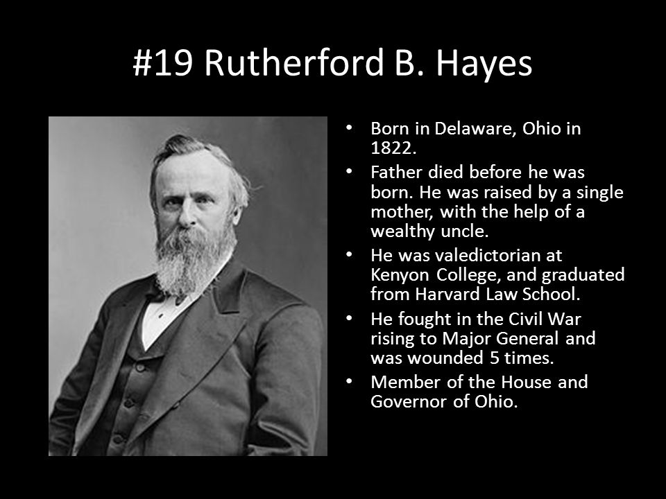 #19 Rutherford B. Hayes Born in Delaware, Ohio in 1822. Father died before he was born. He was raised by a single mother, with the help of a wealthy u