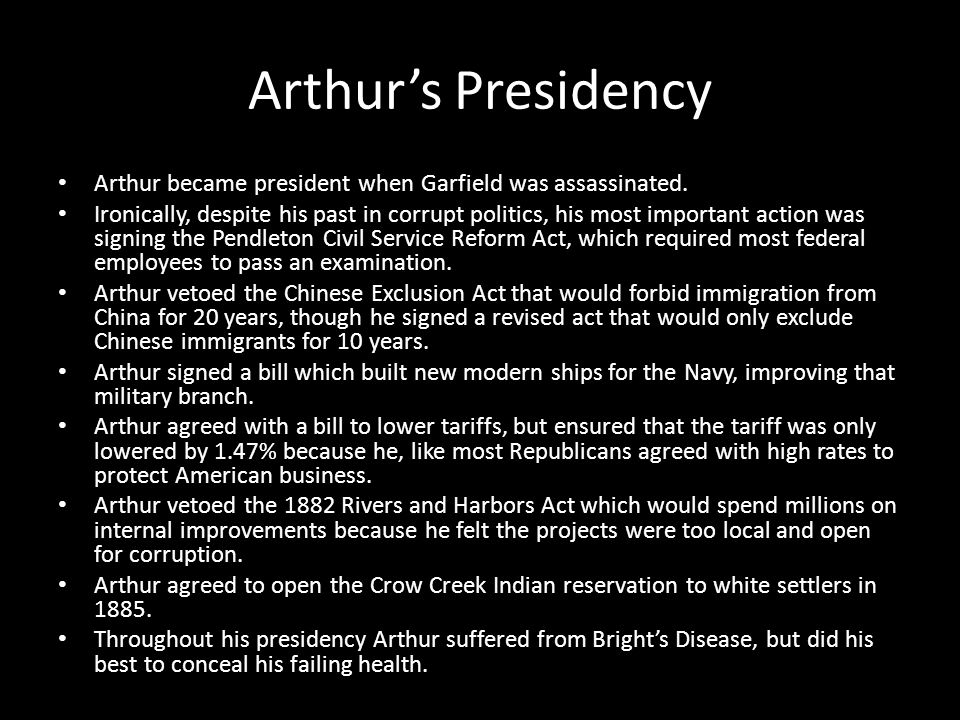 Arthur's Presidency Arthur became president when Garfield was assassinated. Ironically, despite his past in corrupt politics, his most important actio