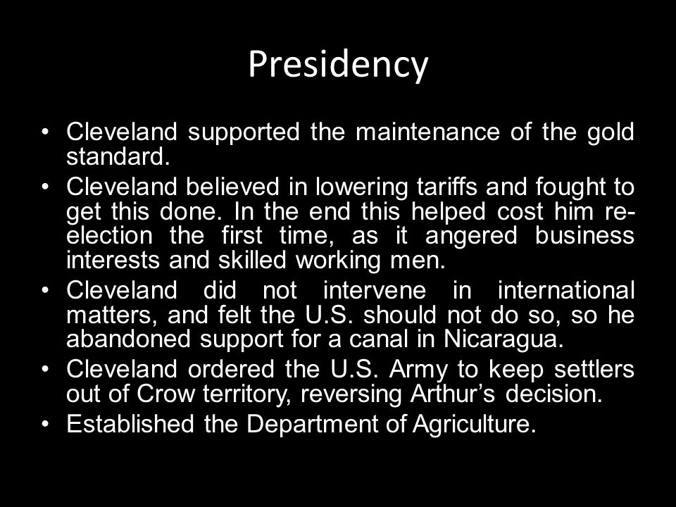 Presidency Cleveland supported the maintenance of the gold standard. Cleveland believed in lowering tariffs and fought to get this done. In the end th