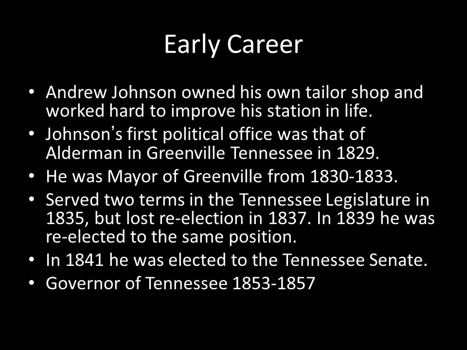 Early Career Andrew Johnson owned his own tailor shop and worked hard to improve his station in life. Johnson's first political office was that of Ald