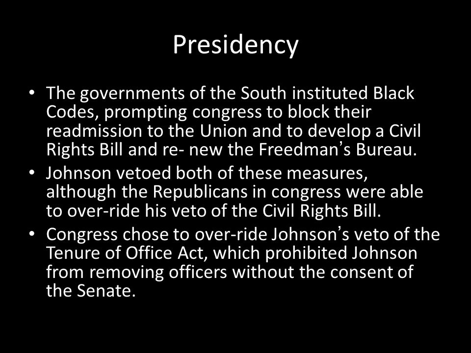 Presidency The governments of the South instituted Black Codes, prompting congress to block their readmission to the Union and to develop a Civil Righ