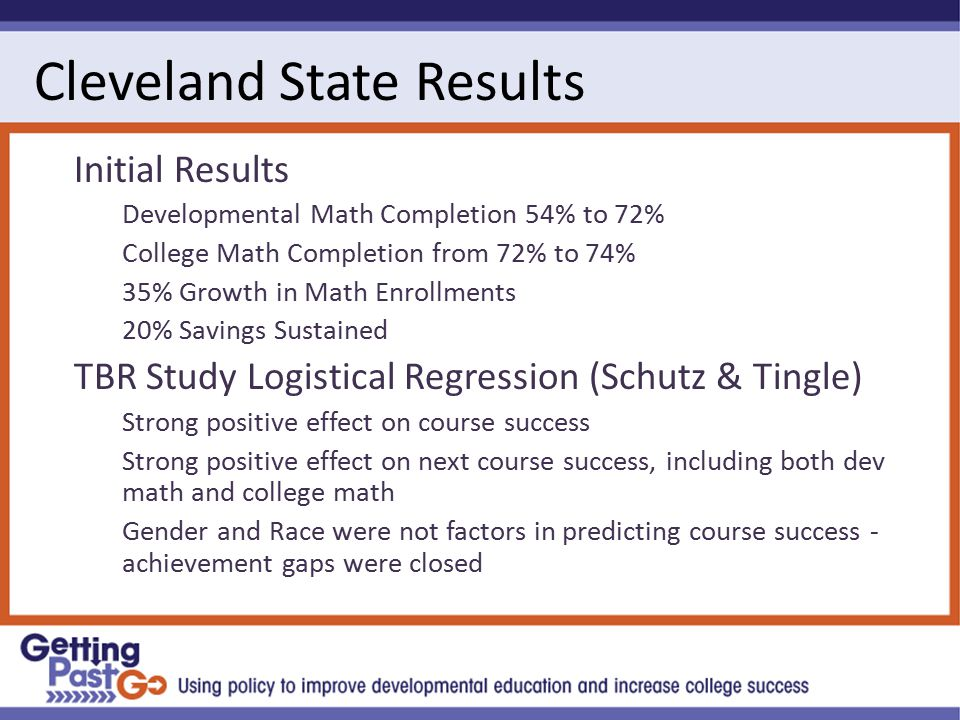 Cleveland State Results Initial Results Developmental Math Completion 54% to 72% College Math Completion from 72% to 74% 35% Growth in Math Enrollments 20% Savings Sustained TBR Study Logistical Regression (Schutz & Tingle) Strong positive effect on course success Strong positive effect on next course success, including both dev math and college math Gender and Race were not factors in predicting course success - achievement gaps were closed