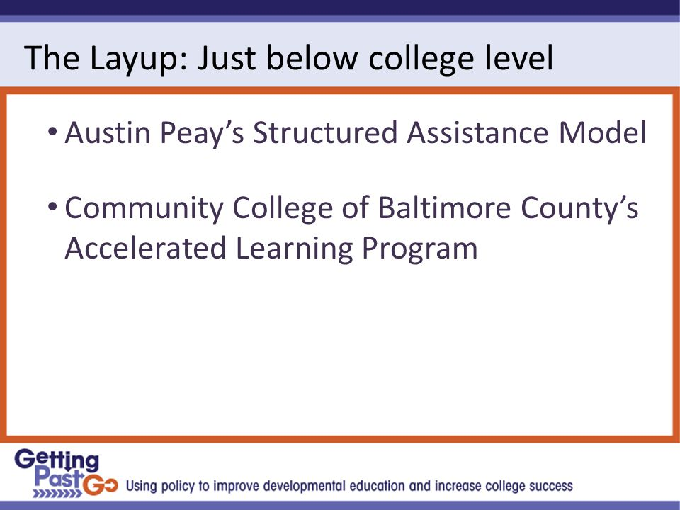 The Layup: Just below college level Austin Peay's Structured Assistance Model Community College of Baltimore County's Accelerated Learning Program