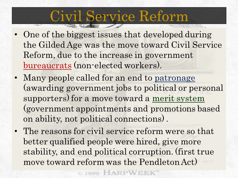 Civil Service Reform One of the biggest issues that developed during the Gilded Age was the move toward Civil Service Reform, due to the increase in government bureaucrats (non-elected workers).