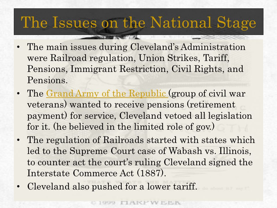 The Issues on the National Stage The main issues during Cleveland's Administration were Railroad regulation, Union Strikes, Tariff, Pensions, Immigrant Restriction, Civil Rights, and Pensions.