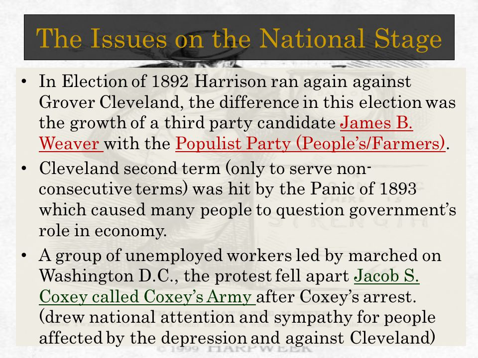 The Issues on the National Stage In Election of 1892 Harrison ran again against Grover Cleveland, the difference in this election was the growth of a third party candidate James B.