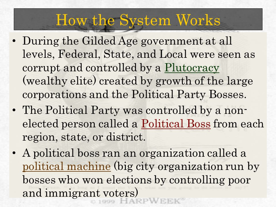 How the System Works During the Gilded Age government at all levels, Federal, State, and Local were seen as corrupt and controlled by a Plutocracy (wealthy elite) created by growth of the large corporations and the Political Party Bosses.