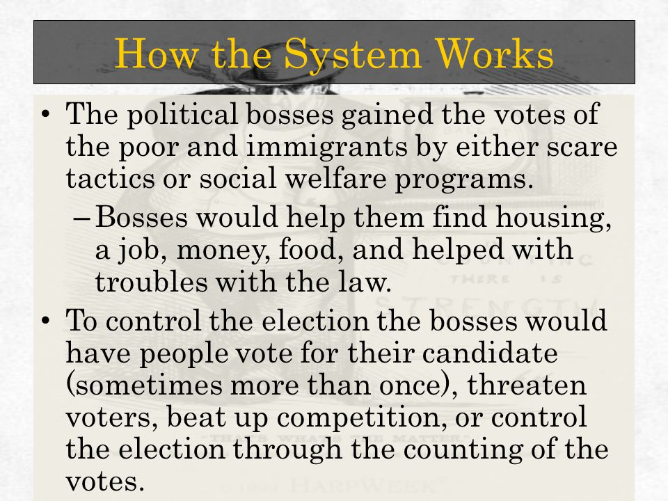 How the System Works The political bosses gained the votes of the poor and immigrants by either scare tactics or social welfare programs.