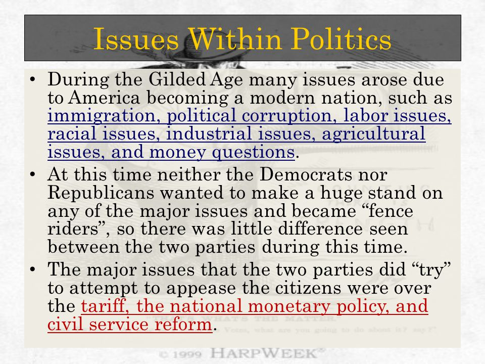 Issues Within Politics During the Gilded Age many issues arose due to America becoming a modern nation, such as immigration, political corruption, labor issues, racial issues, industrial issues, agricultural issues, and money questions.