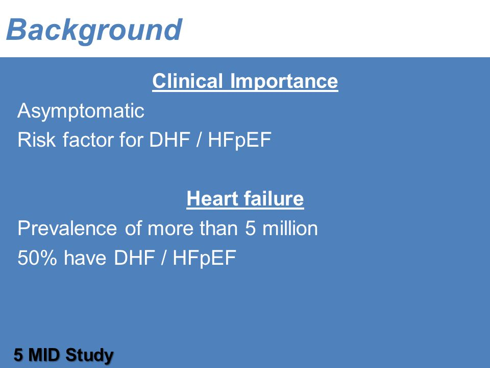 Background 5 MID Study Clinical Importance Asymptomatic Risk factor for DHF / HFpEF Heart failure Prevalence of more than 5 million 50% have DHF / HFpEF