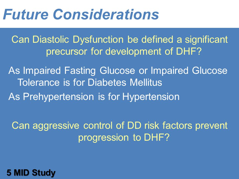 Future Considerations Can Diastolic Dysfunction be defined a significant precursor for development of DHF.