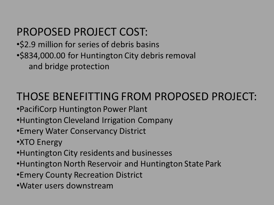 PROPOSED PROJECT COST: $2.9 million for series of debris basins $834,000.00 for Huntington City debris removal and bridge protection THOSE BENEFITTING