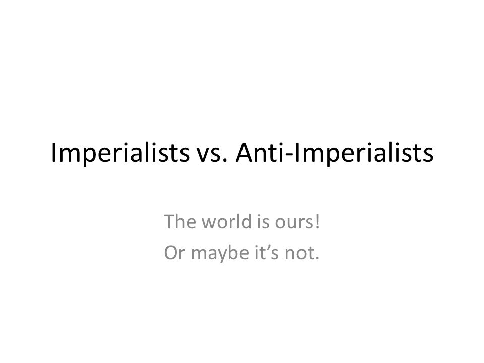 Imperialists vs. Anti-Imperialists The world is ours! Or maybe it's not.