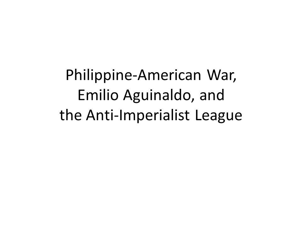 Philippine-American War, Emilio Aguinaldo, and the Anti-Imperialist League