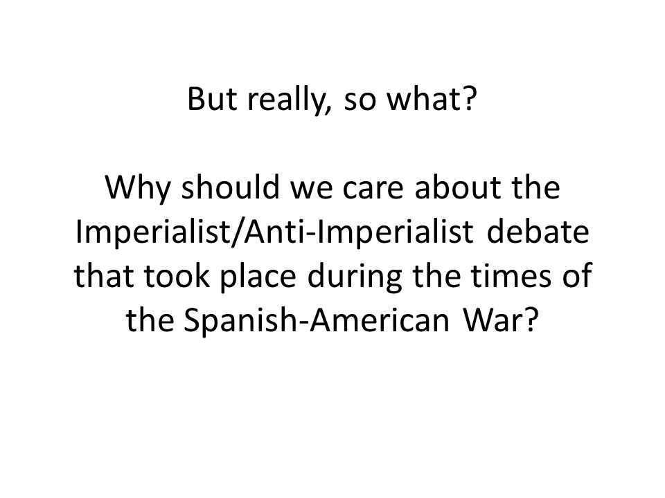 But really, so what? Why should we care about the Imperialist/Anti-Imperialist debate that took place during the times of the Spanish-American War?