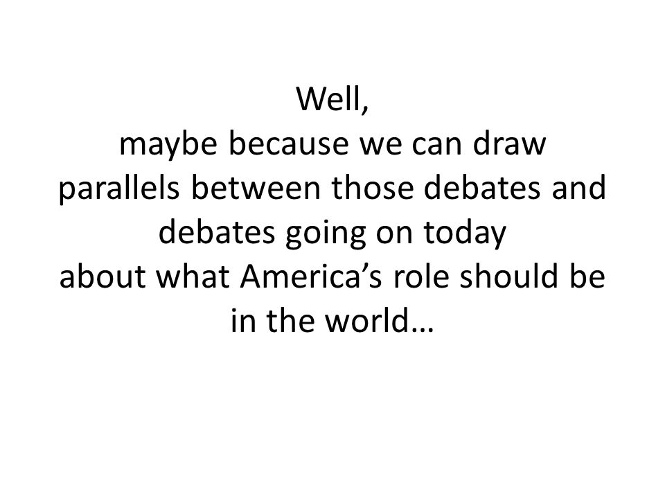 Well, maybe because we can draw parallels between those debates and debates going on today about what America's role should be in the world…