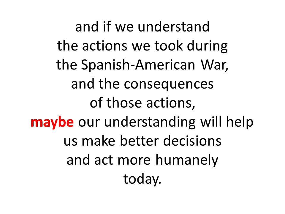 and if we understand the actions we took during the Spanish-American War, and the consequences of those actions, maybe our understanding will help us