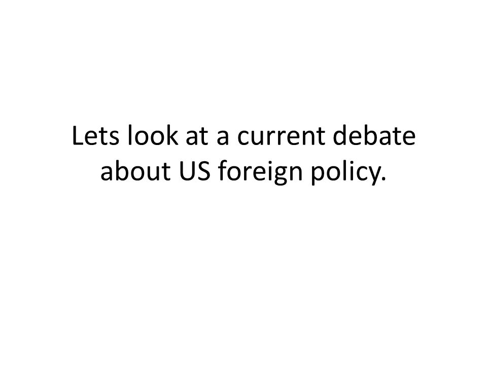 Lets look at a current debate about US foreign policy.