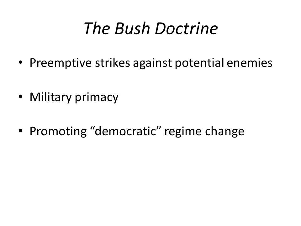 The Bush Doctrine Preemptive strikes against potential enemies Military primacy Promoting democratic regime change