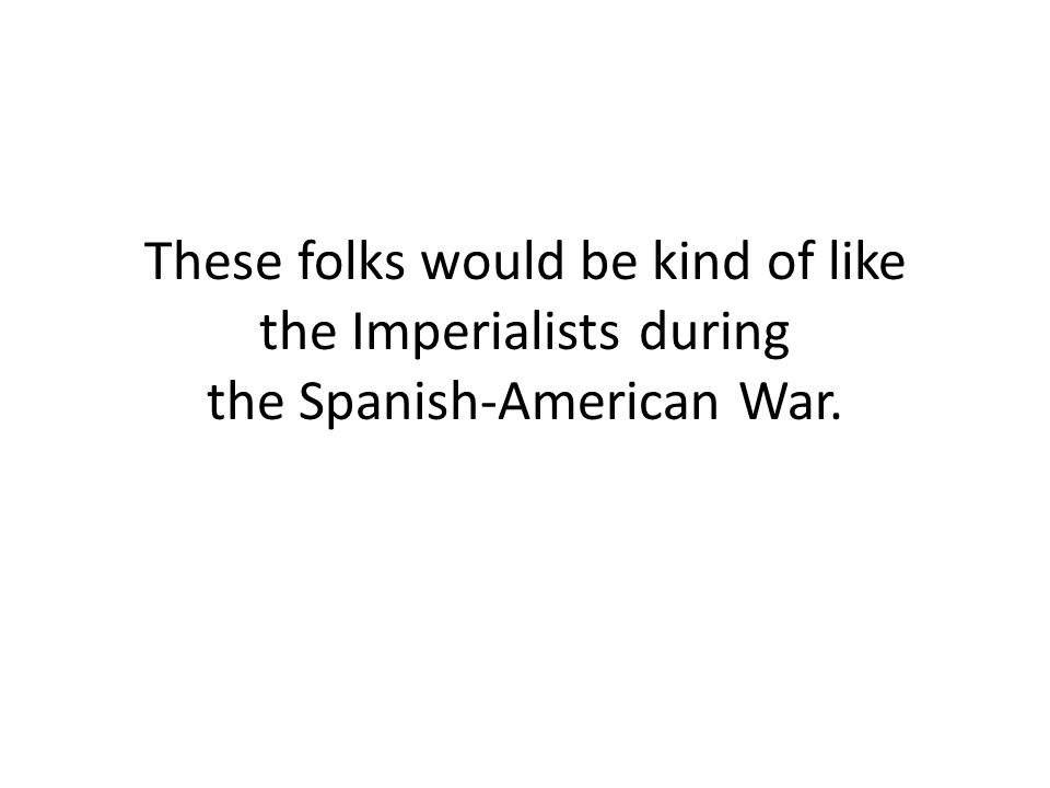 These folks would be kind of like the Imperialists during the Spanish-American War.