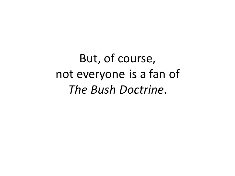 But, of course, not everyone is a fan of The Bush Doctrine.