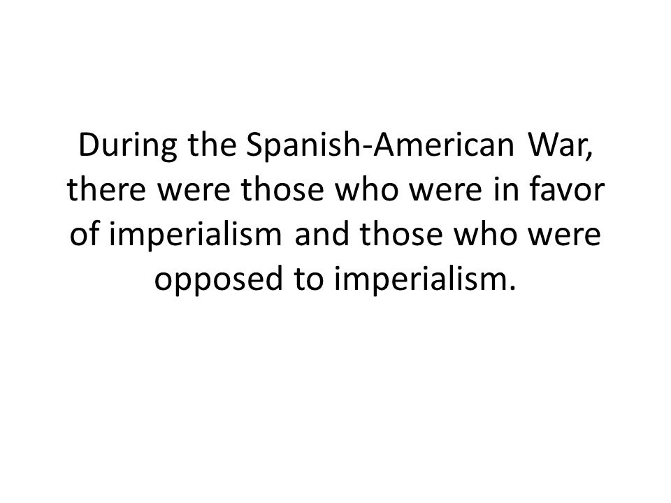 During the Spanish-American War, there were those who were in favor of imperialism and those who were opposed to imperialism.