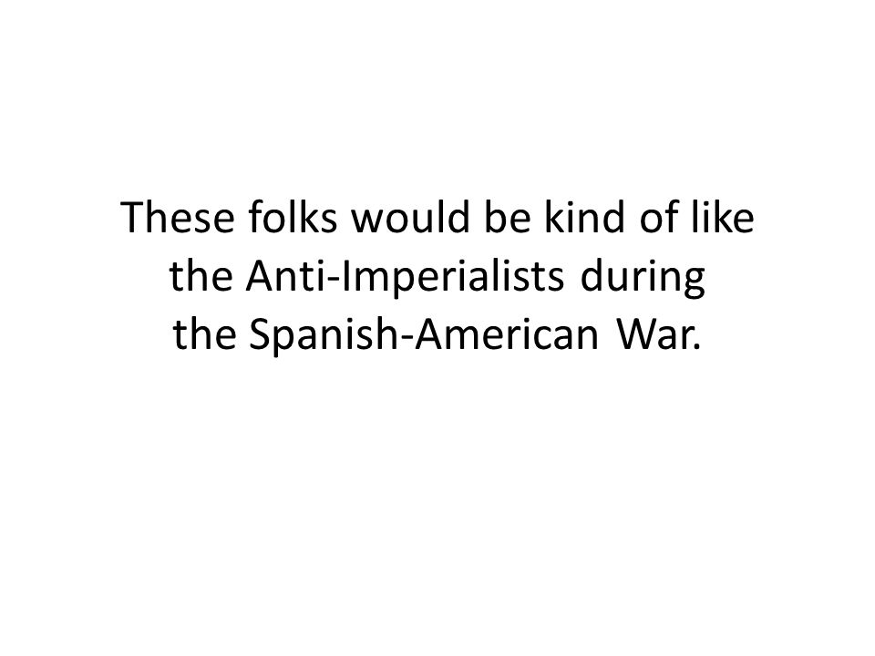 These folks would be kind of like the Anti-Imperialists during the Spanish-American War.