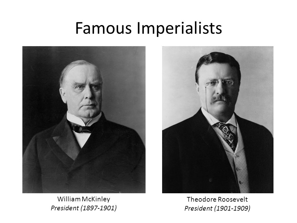 Famous Imperialists William McKinley President (1897-1901) Theodore Roosevelt President (1901-1909)