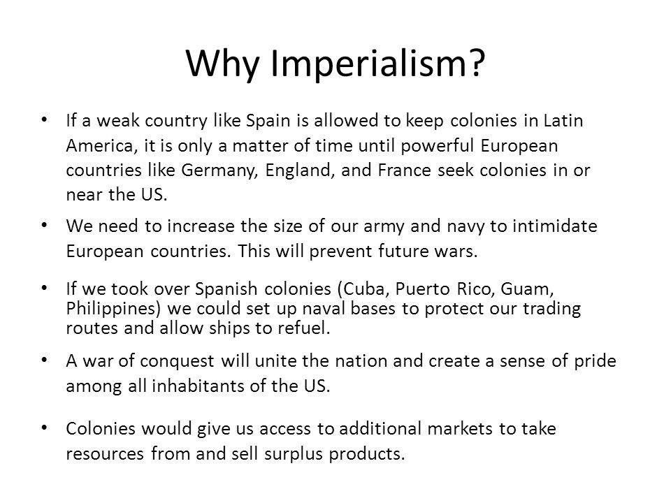 Why Imperialism? If a weak country like Spain is allowed to keep colonies in Latin America, it is only a matter of time until powerful European countr