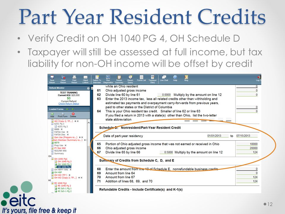Part Year Resident Credits Verify Credit on OH 1040 PG 4, OH Schedule D Taxpayer will still be assessed at full income, but tax liability for non-OH income will be offset by credit 12