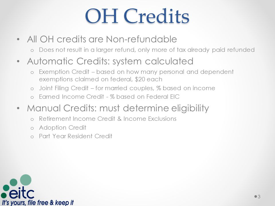 OH Credits All OH credits are Non-refundable o Does not result in a larger refund, only more of tax already paid refunded Automatic Credits: system calculated o Exemption Credit – based on how many personal and dependent exemptions claimed on federal, $20 each o Joint Filing Credit – for married couples, % based on income o Earned Income Credit - % based on Federal EIC Manual Credits: must determine eligibility o Retirement Income Credit & Income Exclusions o Adoption Credit o Part Year Resident Credit 3