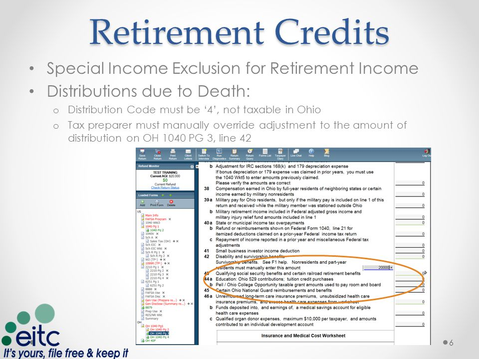 Retirement Credits Special Income Exclusion for Retirement Income Distributions due to Death: o Distribution Code must be '4', not taxable in Ohio o Tax preparer must manually override adjustment to the amount of distribution on OH 1040 PG 3, line 42 6